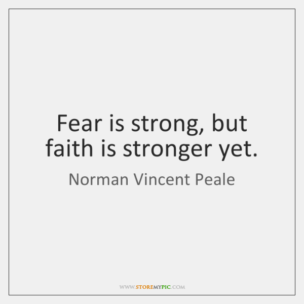 Fear is strong, but faith is stronger yet.