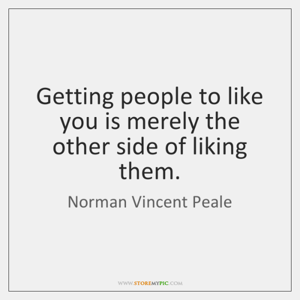 Getting people to like you is merely the other side of liking ...