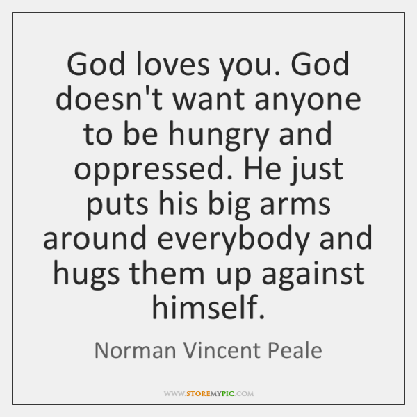 God loves you. God doesn't want anyone to be hungry and oppressed. ...