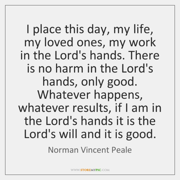 I place this day, my life, my loved ones, my work in ...