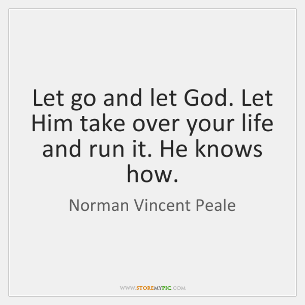 Let go and let God. Let Him take over your life and ...
