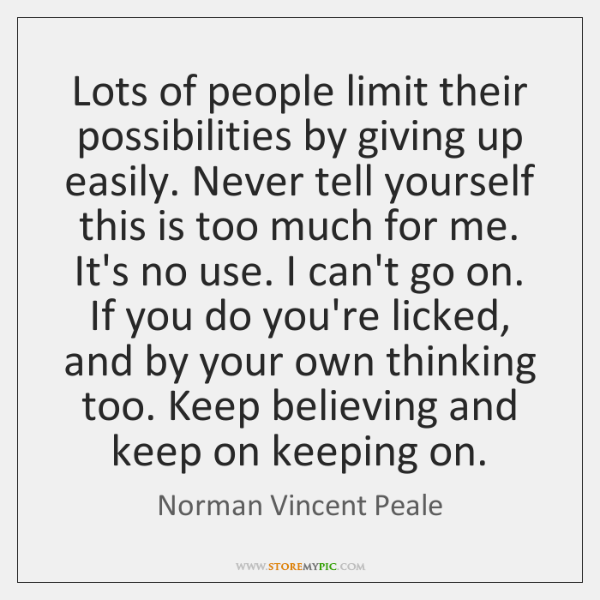Lots of people limit their possibilities by giving up easily. Never tell ...