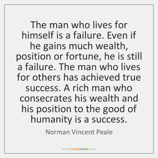 The man who lives for himself is a failure. Even if he ...