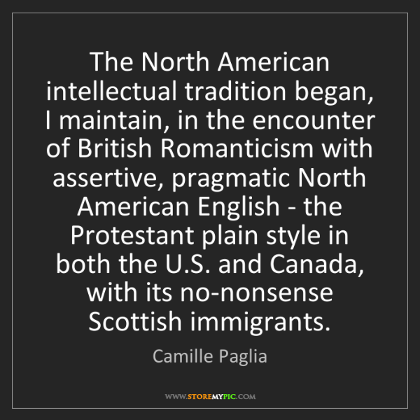 Camille Paglia: The North American intellectual tradition began, I maintain,...
