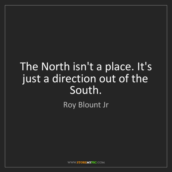 Roy Blount Jr: The North isn't a place. It's just a direction out of...