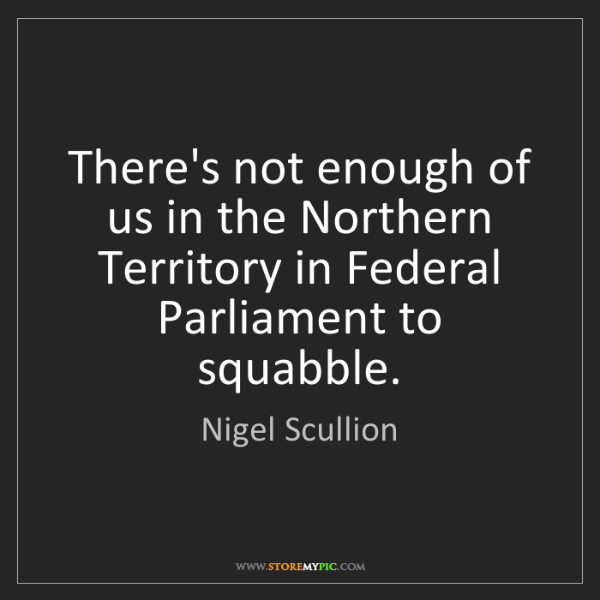 Nigel Scullion: There's not enough of us in the Northern Territory in...