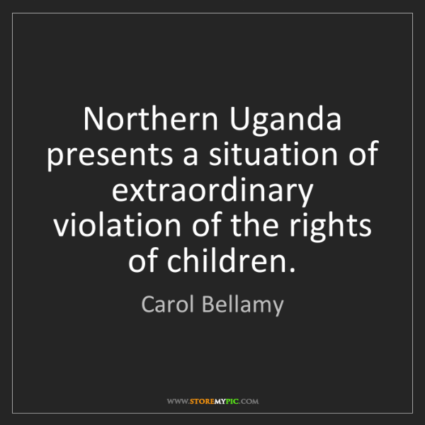 Carol Bellamy: Northern Uganda presents a situation of extraordinary...