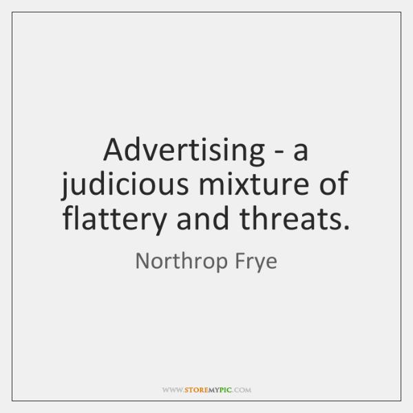 Advertising - a judicious mixture of flattery and threats.