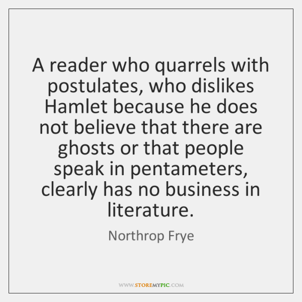A reader who quarrels with postulates, who dislikes Hamlet because he does ...