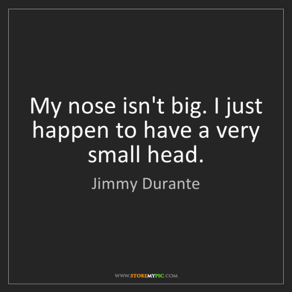 Jimmy Durante: My nose isn't big. I just happen to have a very small...