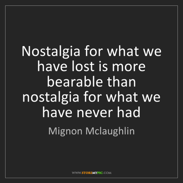 Mignon Mclaughlin: Nostalgia for what we have lost is more bearable than...