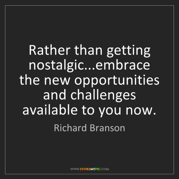 Richard Branson: Rather than getting nostalgic...embrace the new opportunities...