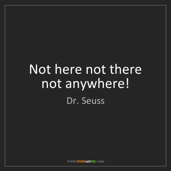 Dr. Seuss: Not here not there not anywhere!