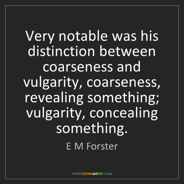 E M Forster: Very notable was his distinction between coarseness and...