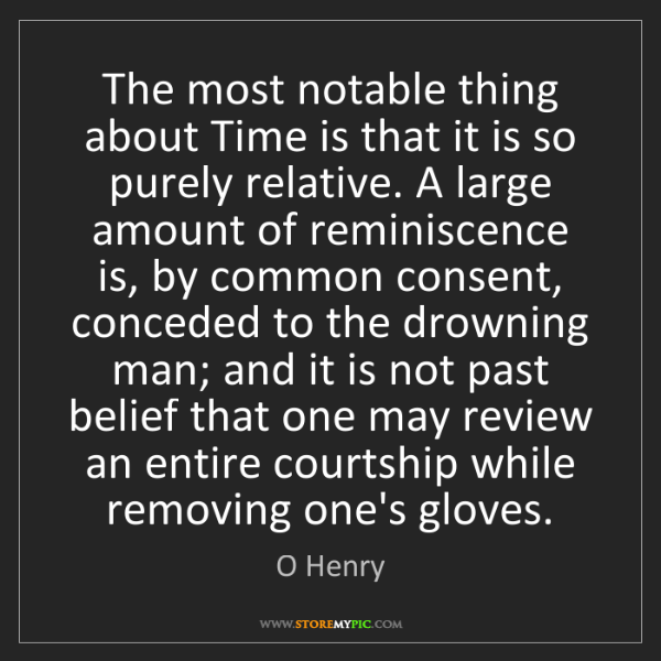 O Henry: The most notable thing about Time is that it is so purely...