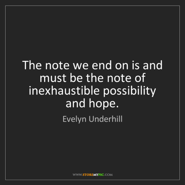 Evelyn Underhill: The note we end on is and must be the note of inexhaustible...