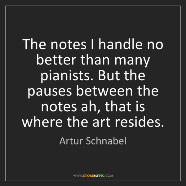 Artur Schnabel: The notes I handle no better than many pianists. But...