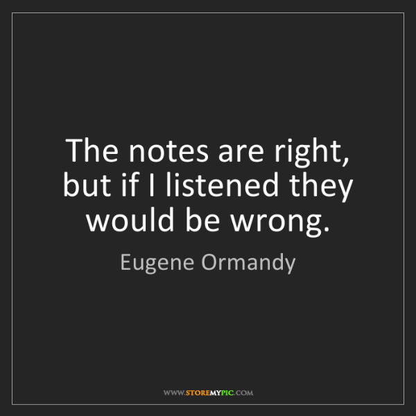 Eugene Ormandy: The notes are right, but if I listened they would be...