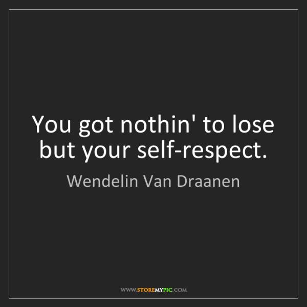 Wendelin Van Draanen: You got nothin' to lose but your self-respect.