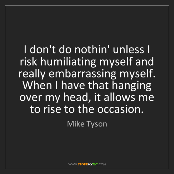 Mike Tyson: I don't do nothin' unless I risk humiliating myself and...