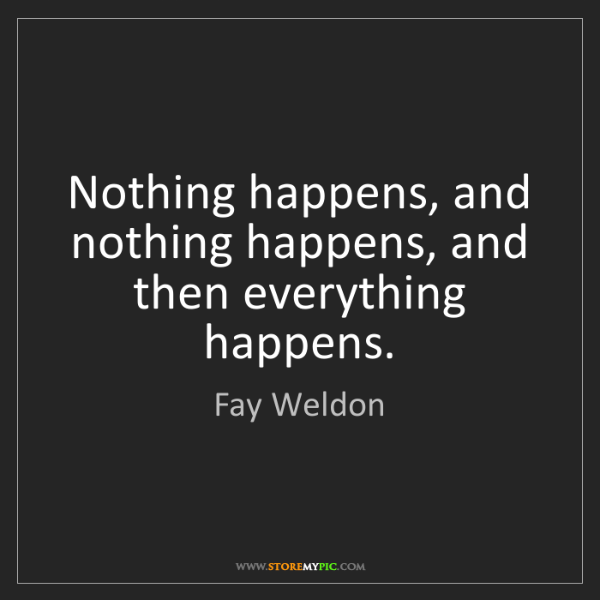 Fay Weldon: Nothing happens, and nothing happens, and then everything...