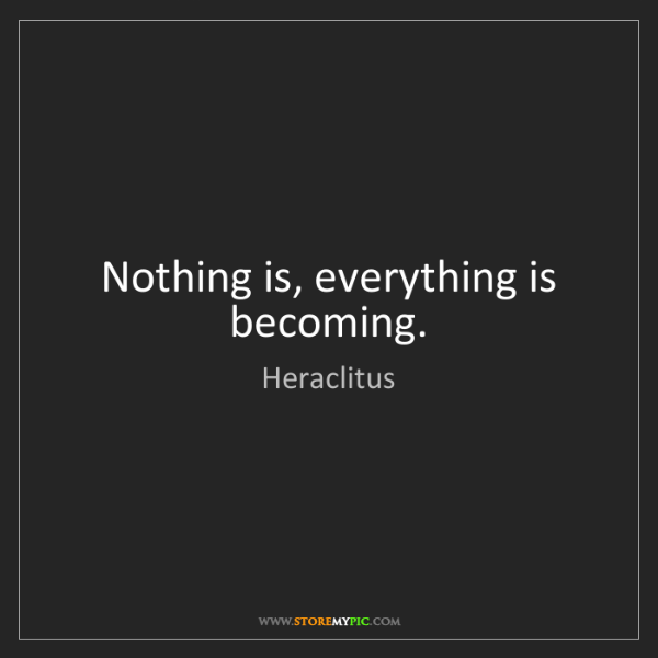 Heraclitus: Nothing is, everything is becoming.