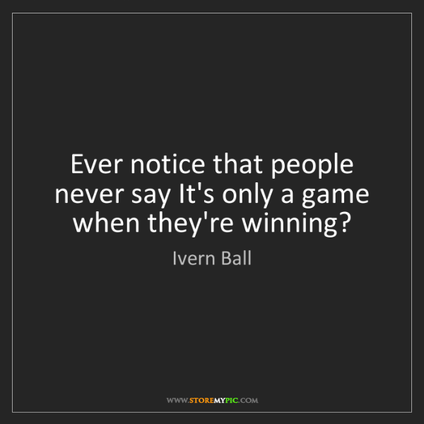 Ivern Ball: Ever notice that people never say It's only a game when...