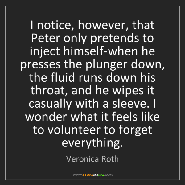 Veronica Roth: I notice, however, that Peter only pretends to inject...
