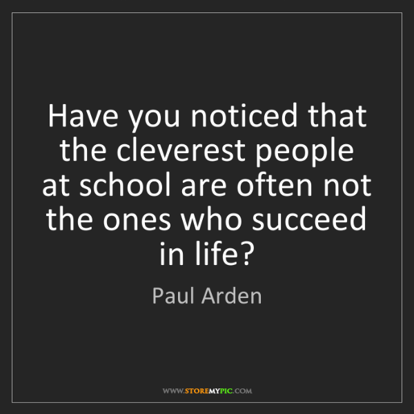 Paul Arden: Have you noticed that the cleverest people at school...