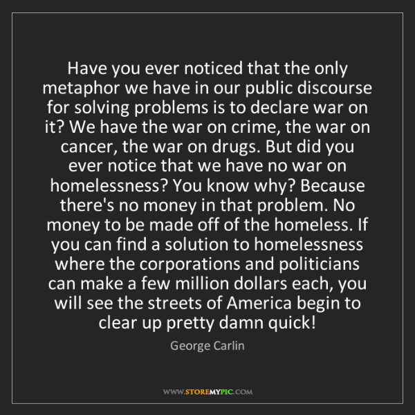 George Carlin: Have you ever noticed that the only metaphor we have...