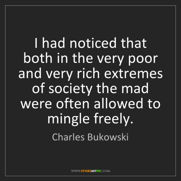 Charles Bukowski: I had noticed that both in the very poor and very rich...