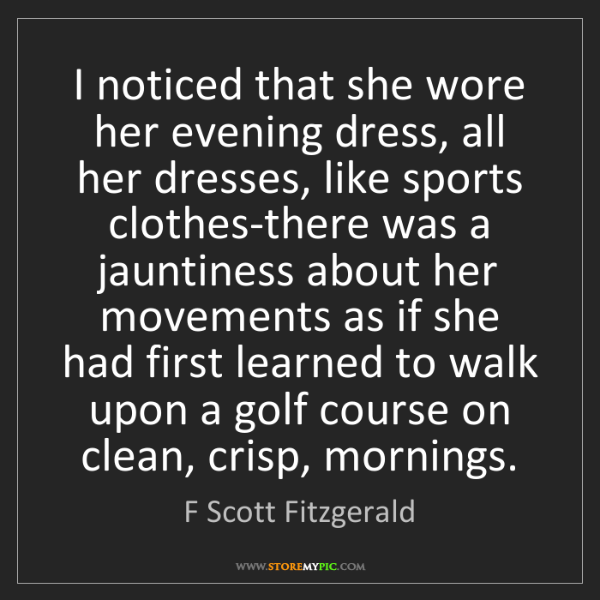 F Scott Fitzgerald: I noticed that she wore her evening dress, all her dresses,...