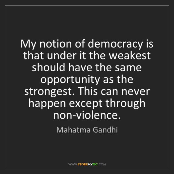 Mahatma Gandhi: My notion of democracy is that under it the weakest should...