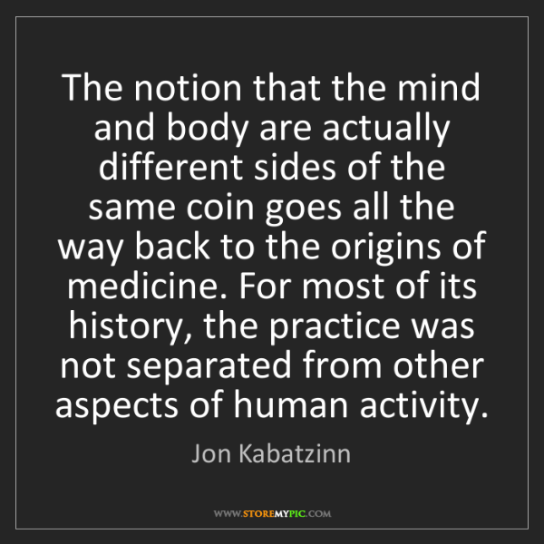 Jon Kabatzinn: The notion that the mind and body are actually different...