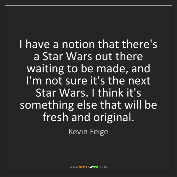 Kevin Feige: I have a notion that there's a Star Wars out there waiting...