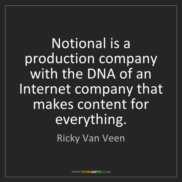 Ricky Van Veen: Notional is a production company with the DNA of an Internet...