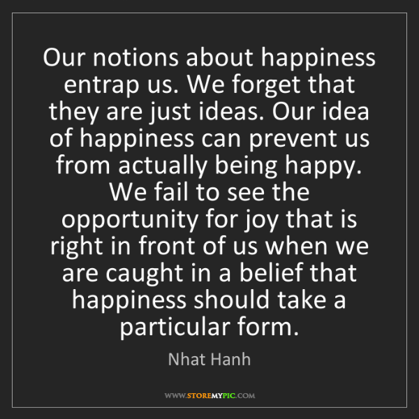 Nhat Hanh: Our notions about happiness entrap us. We forget that...