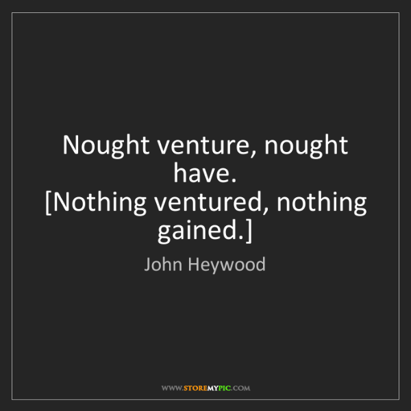 John Heywood: Nought venture, nought have.  [Nothing ventured, nothing...