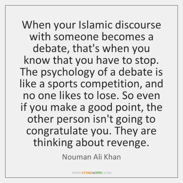 When your Islamic discourse with someone becomes a debate, that's when you ...