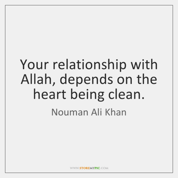Your relationship with Allah, depends on the heart being clean.