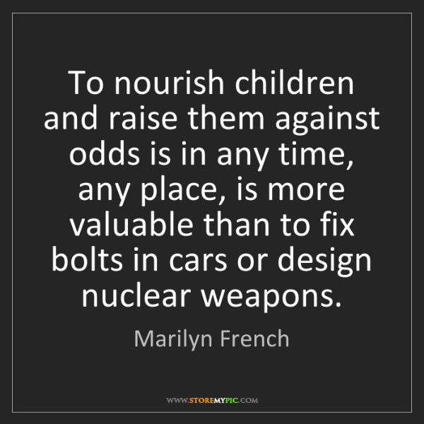 Marilyn French: To nourish children and raise them against odds is in...