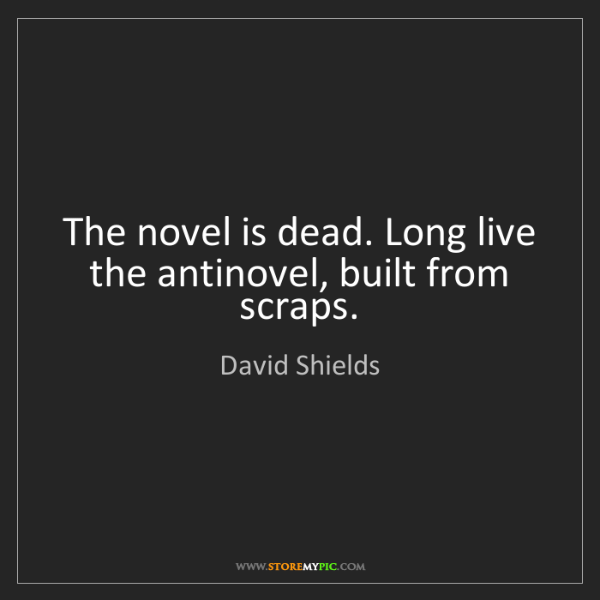 David Shields: The novel is dead. Long live the antinovel, built from...