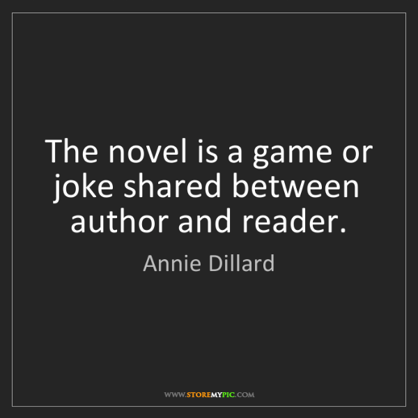 Annie Dillard: The novel is a game or joke shared between author and...