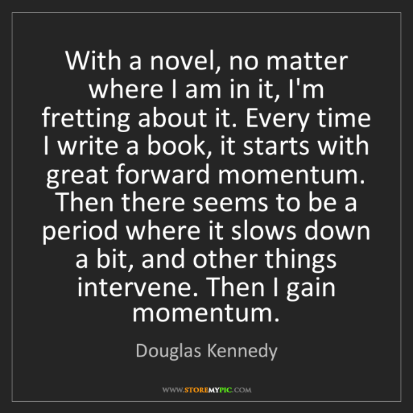 Douglas Kennedy: With a novel, no matter where I am in it, I'm fretting...