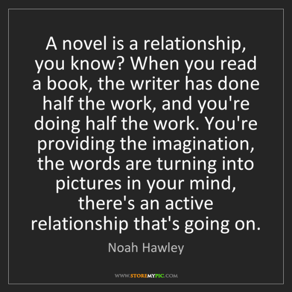 Noah Hawley: A novel is a relationship, you know? When you read a...