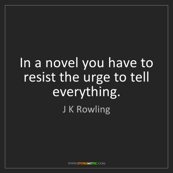 J K Rowling: In a novel you have to resist the urge to tell everything.