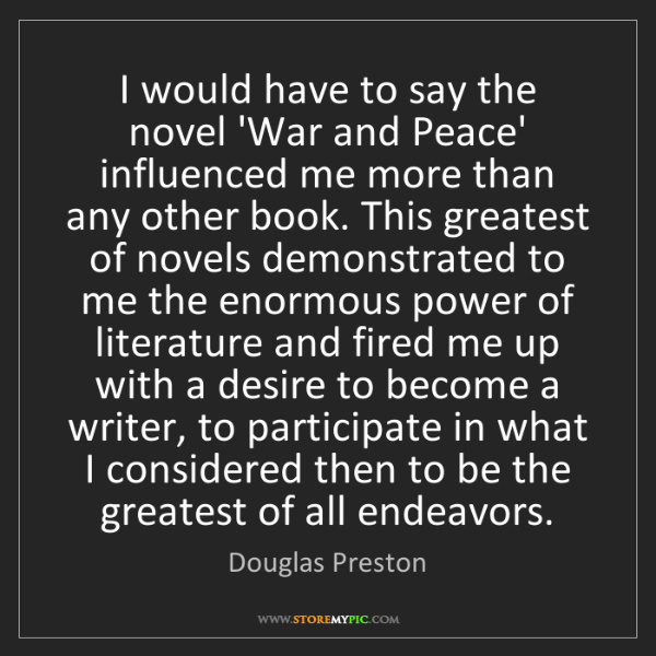 Douglas Preston: I would have to say the novel 'War and Peace' influenced...