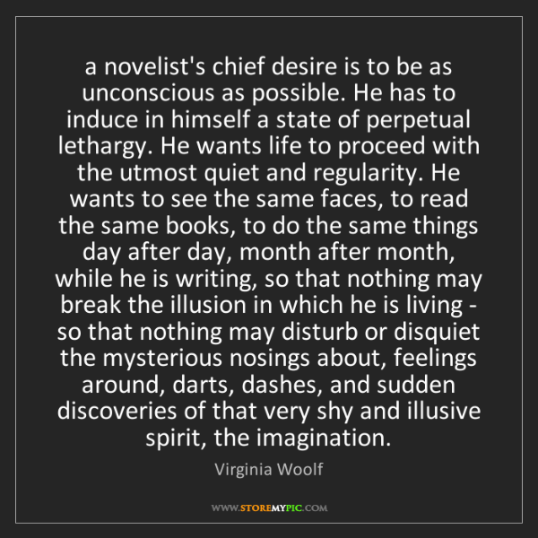 Virginia Woolf: a novelist's chief desire is to be as unconscious as...