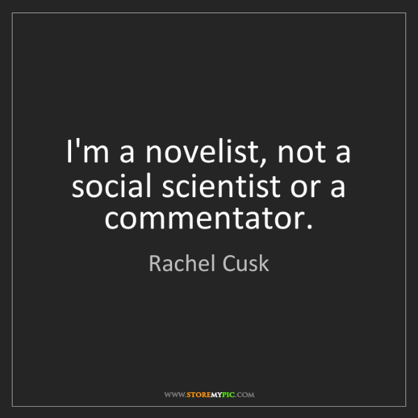 Rachel Cusk: I'm a novelist, not a social scientist or a commentator.