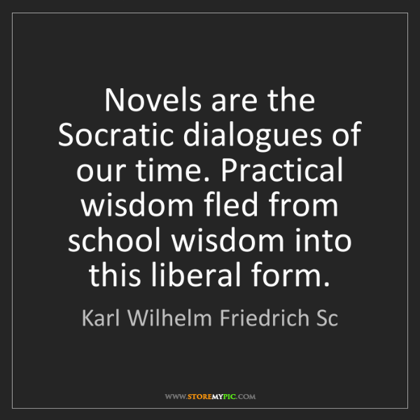 Karl Wilhelm Friedrich Sc: Novels are the Socratic dialogues of our time. Practical...